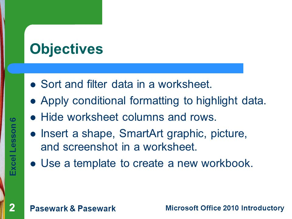 Excel Lesson 6 Pasewark & Pasewark Microsoft Office 2010 Introductory 222 Objectives Sort and filter data in a worksheet.
