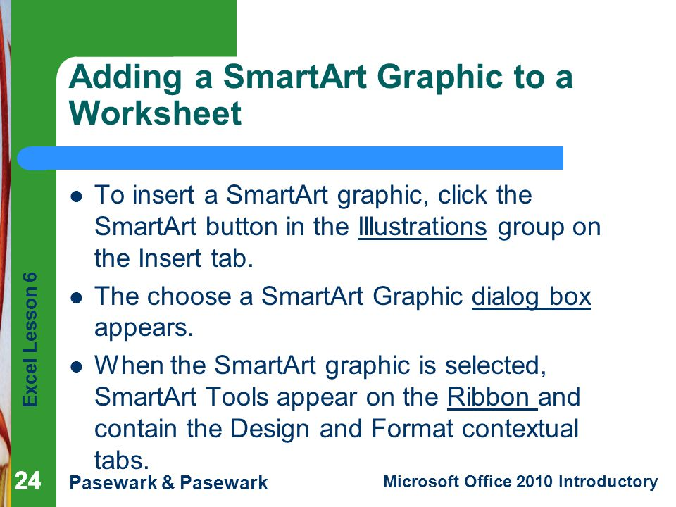 Excel Lesson 6 Pasewark & Pasewark Microsoft Office 2010 Introductory 24 Adding a SmartArt Graphic to a Worksheet To insert a SmartArt graphic, click the SmartArt button in the Illustrations group on the Insert tab.
