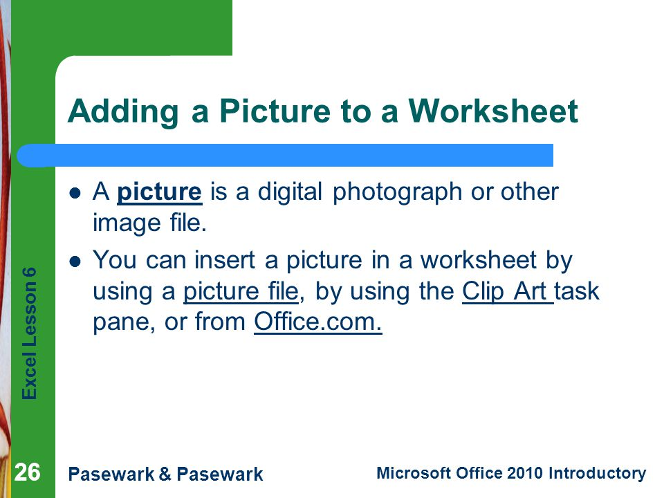 Excel Lesson 6 Pasewark & Pasewark Microsoft Office 2010 Introductory 26 Adding a Picture to a Worksheet A picture is a digital photograph or other image file.
