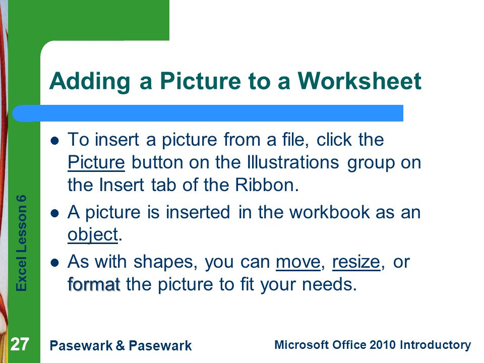 Excel Lesson 6 Pasewark & Pasewark Microsoft Office 2010 Introductory 27 Adding a Picture to a Worksheet To insert a picture from a file, click the Picture button on the Illustrations group on the Insert tab of the Ribbon.