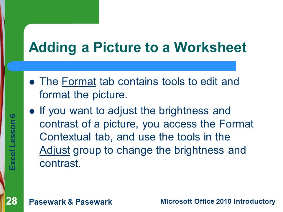 Excel Lesson 6 Pasewark & Pasewark Microsoft Office 2010 Introductory 28 Adding a Picture to a Worksheet The Format tab contains tools to edit and format the picture.