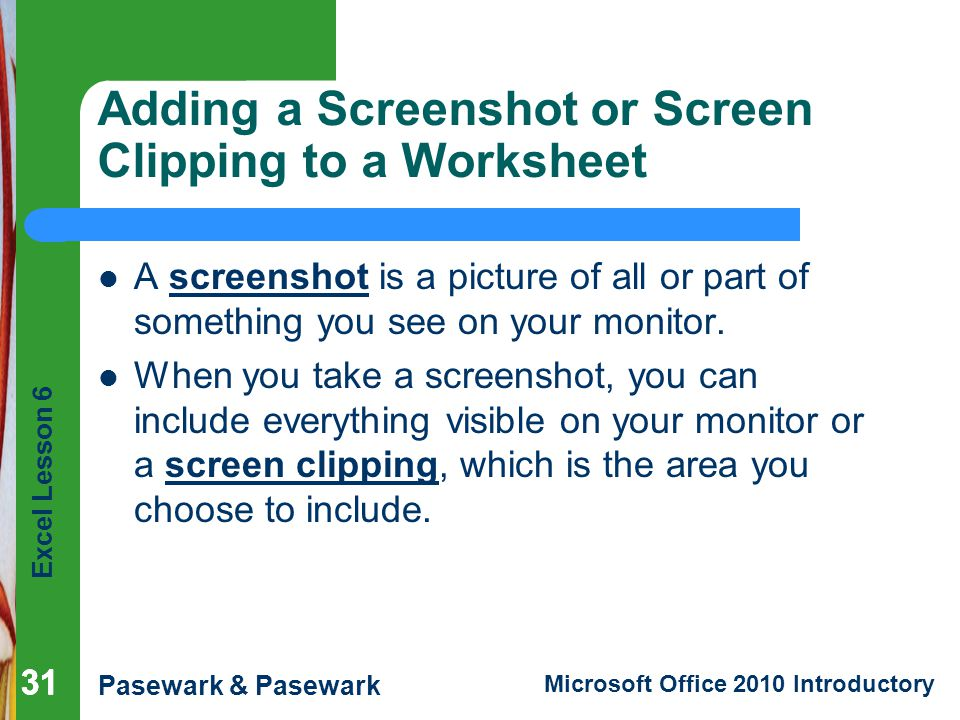 Excel Lesson 6 Pasewark & Pasewark Microsoft Office 2010 Introductory 31 Adding a Screenshot or Screen Clipping to a Worksheet A screenshot is a picture of all or part of something you see on your monitor.