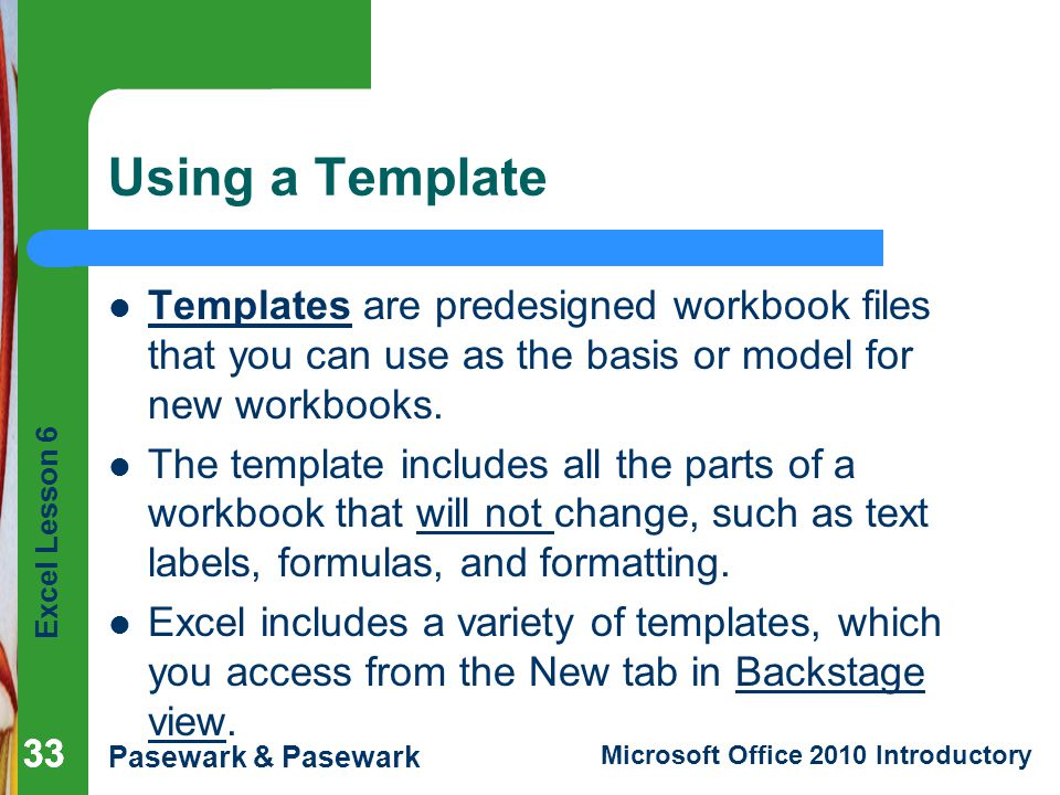 Excel Lesson 6 Pasewark & Pasewark Microsoft Office 2010 Introductory 33 Using a Template Templates are predesigned workbook files that you can use as the basis or model for new workbooks.