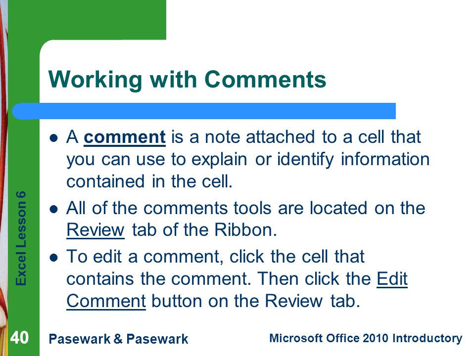 Excel Lesson 6 Pasewark & Pasewark Microsoft Office 2010 Introductory 40 Working with Comments A comment is a note attached to a cell that you can use to explain or identify information contained in the cell.