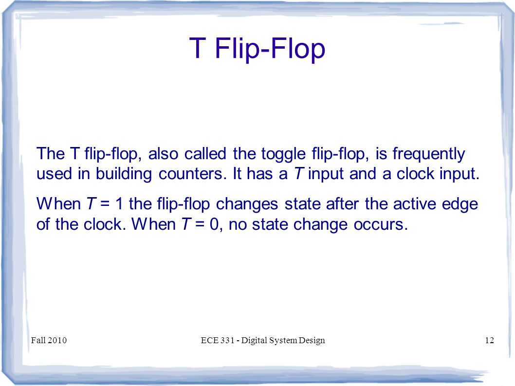 Fall 2010ECE Digital System Design12 The T flip-flop, also called the toggle flip-flop, is frequently used in building counters.