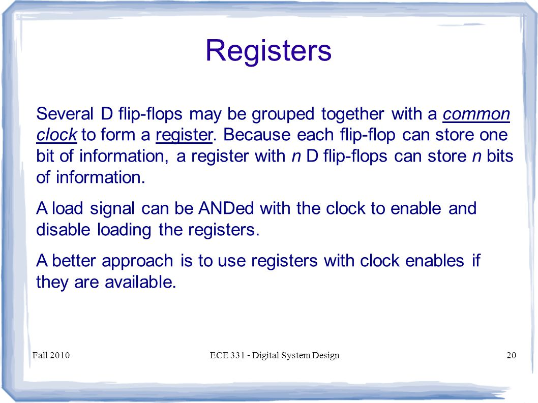 Fall 2010ECE Digital System Design20 Several D flip-flops may be grouped together with a common clock to form a register.