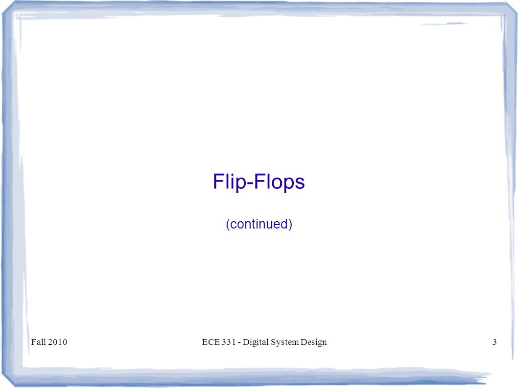 Fall 2010ECE Digital System Design3 Flip-Flops (continued)