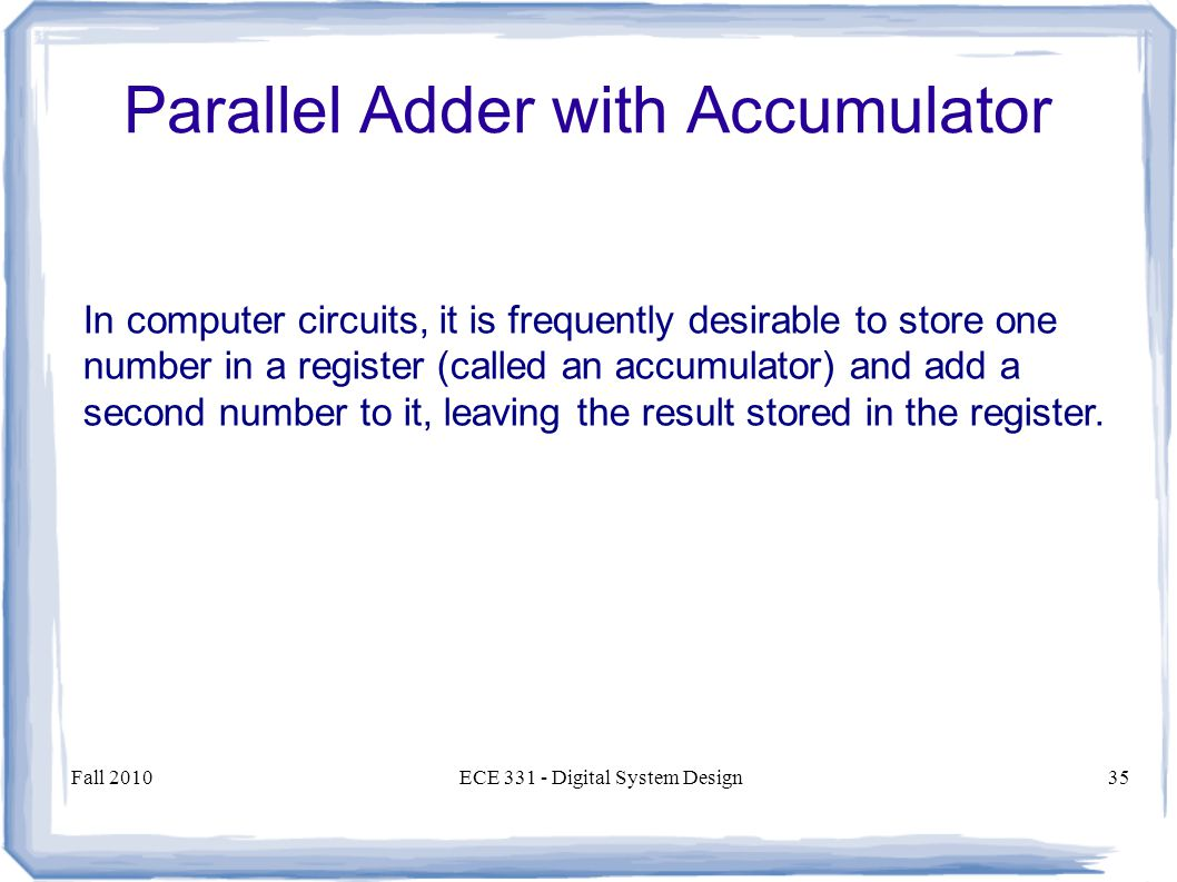 Fall 2010ECE Digital System Design35 In computer circuits, it is frequently desirable to store one number in a register (called an accumulator) and add a second number to it, leaving the result stored in the register.