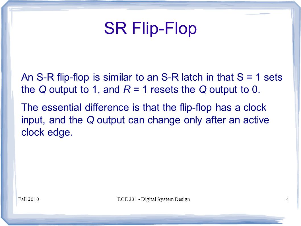 Fall 2010ECE Digital System Design4 An S-R flip-flop is similar to an S-R latch in that S = 1 sets the Q output to 1, and R = 1 resets the Q output to 0.