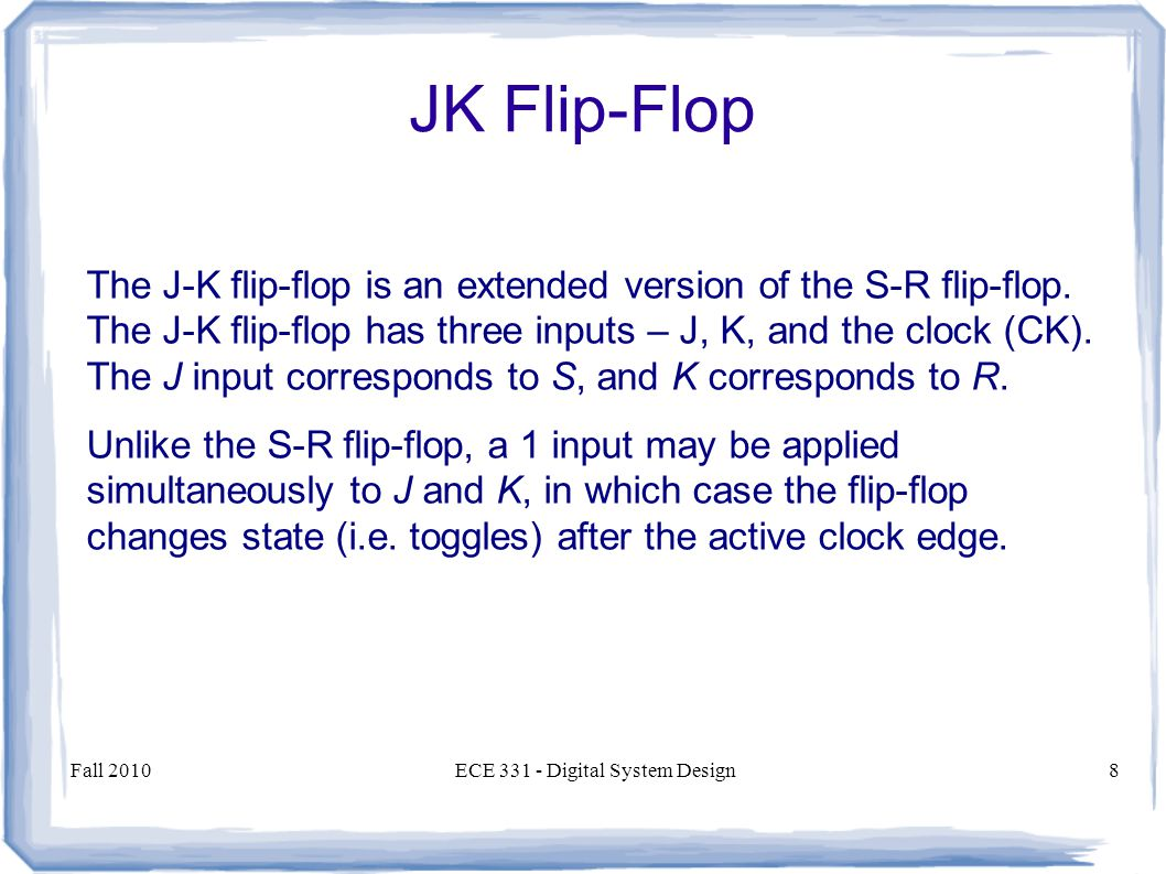 Fall 2010ECE Digital System Design8 The J-K flip-flop is an extended version of the S-R flip-flop.