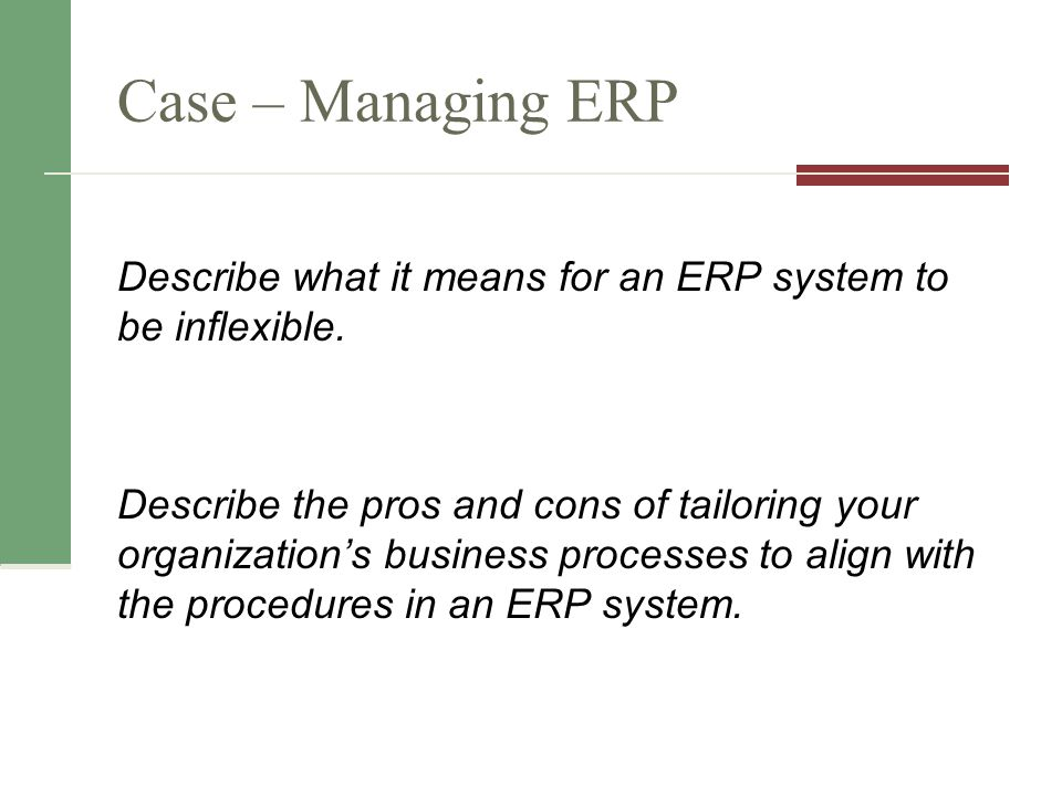 Case – Managing ERP Describe what it means for an ERP system to be inflexible.