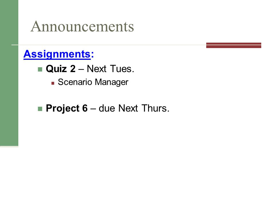 Announcements Assignments: Quiz 2 – Next Tues. Scenario Manager Project 6 – due Next Thurs.