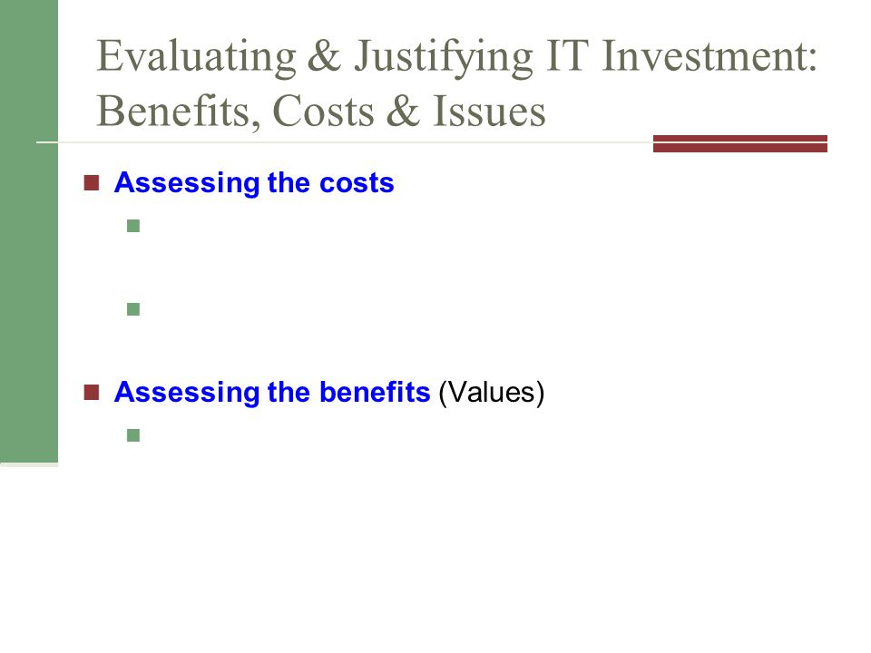Evaluating & Justifying IT Investment: Benefits, Costs & Issues Assessing the costs Assessing the benefits (Values)