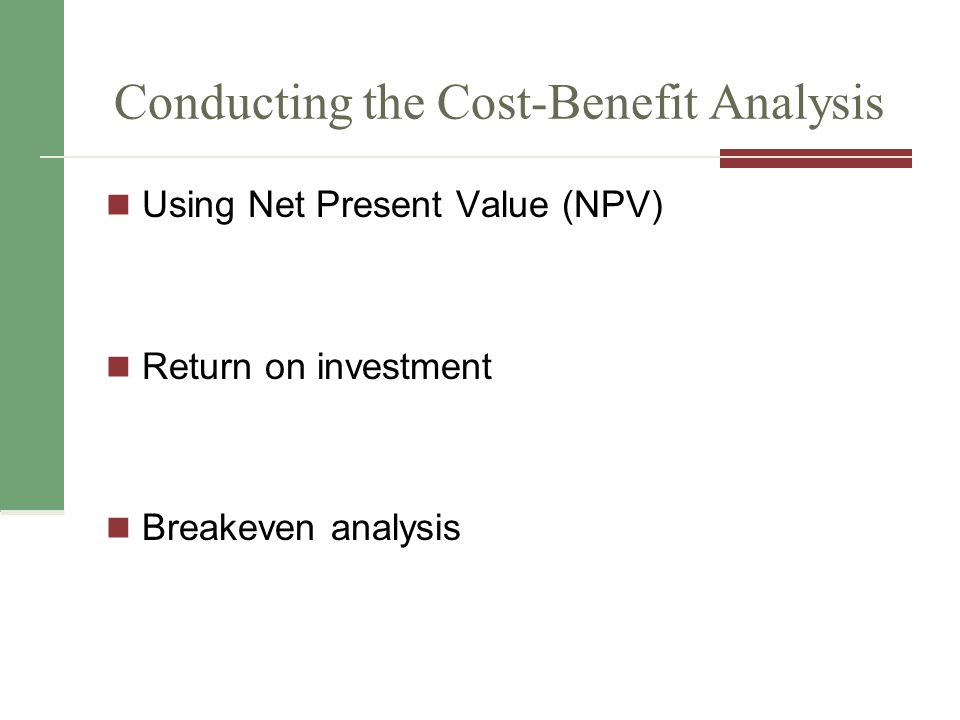 Conducting the Cost-Benefit Analysis Using Net Present Value (NPV) Return on investment Breakeven analysis