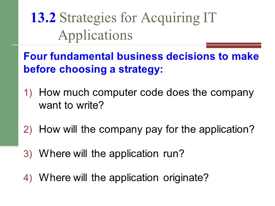 13.2 Strategies for Acquiring IT Applications Four fundamental business decisions to make before choosing a strategy: 1) How much computer code does the company want to write.