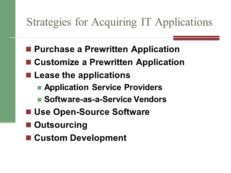 Strategies for Acquiring IT Applications Purchase a Prewritten Application Customize a Prewritten Application Lease the applications Application Service Providers Software-as-a-Service Vendors Use Open-Source Software Outsourcing Custom Development