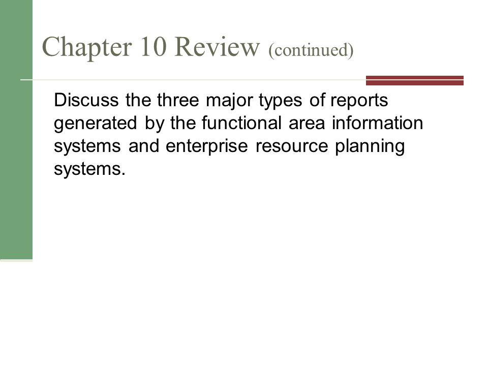 Chapter 10 Review (continued) Discuss the three major types of reports generated by the functional area information systems and enterprise resource planning systems.