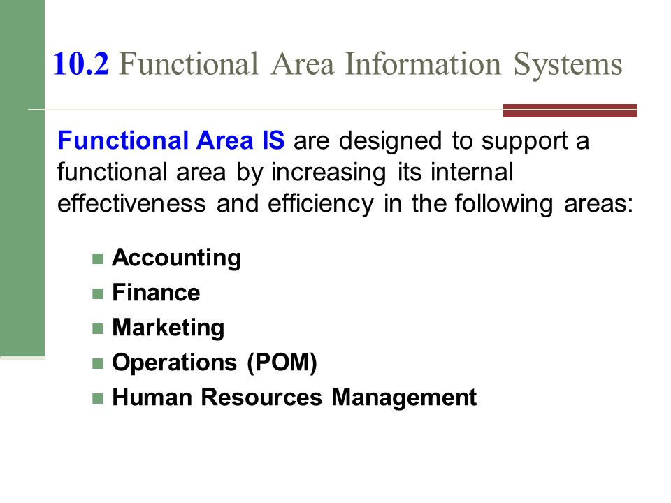 10.2 Functional Area Information Systems Functional Area IS are designed to support a functional area by increasing its internal effectiveness and efficiency in the following areas: Accounting Finance Marketing Operations (POM) Human Resources Management
