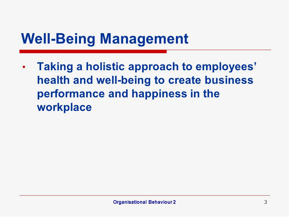 3 Well-Being Management Taking a holistic approach to employees' health and well-being to create business performance and happiness in the workplace Organisational Behaviour 2