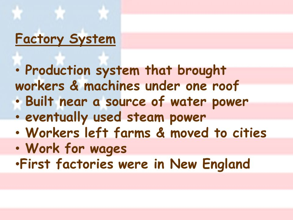 Factory System Production system that brought workers & machines under one roof Built near a source of water power eventually used steam power Workers left farms & moved to cities Work for wages First factories were in New England