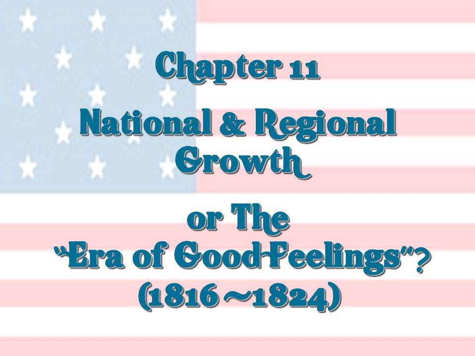 Chapter 11 National & Regional Growth or The Era of Good Feelings .