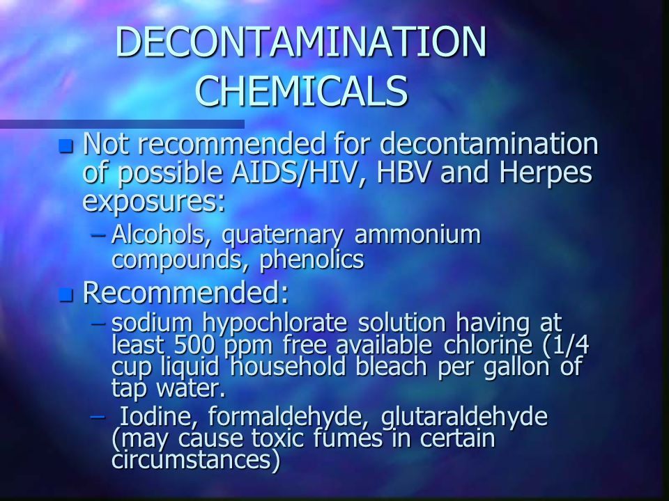 DECONTAMINATION CHEMICALS n Not recommended for decontamination of possible AIDS/HIV, HBV and Herpes exposures: –Alcohols, quaternary ammonium compounds, phenolics n Recommended: –sodium hypochlorate solution having at least 500 ppm free available chlorine (1/4 cup liquid household bleach per gallon of tap water.