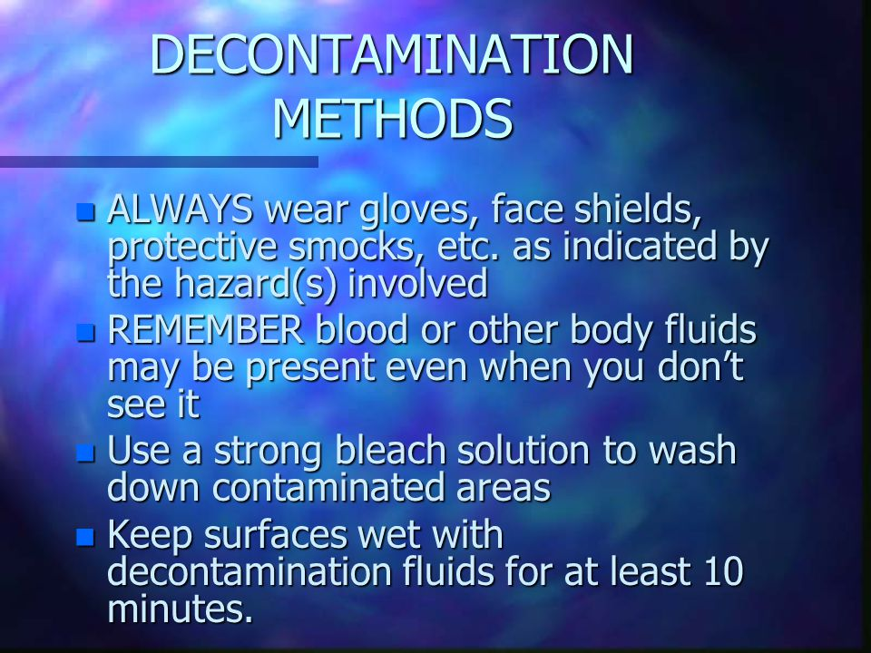 DECONTAMINATION METHODS n ALWAYS wear gloves, face shields, protective smocks, etc.