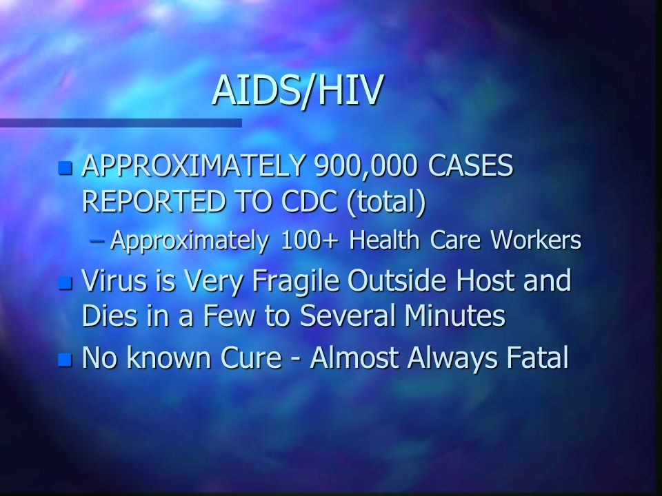 AIDS/HIV n APPROXIMATELY 900,000 CASES REPORTED TO CDC (total) –Approximately 100+ Health Care Workers n Virus is Very Fragile Outside Host and Dies in a Few to Several Minutes n No known Cure - Almost Always Fatal