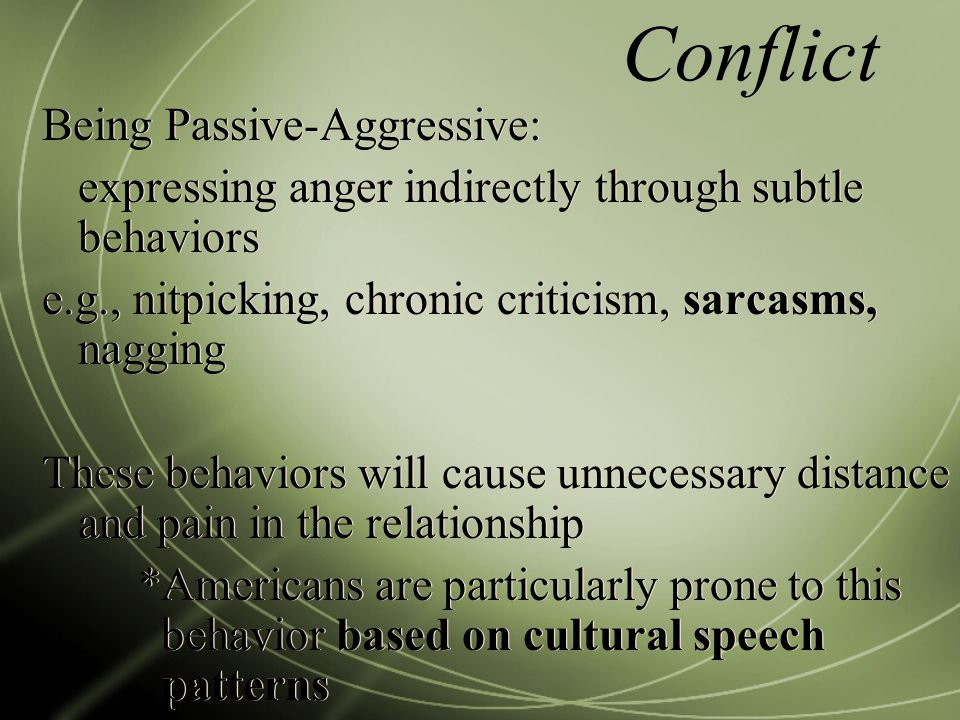 Conflict Being Passive-Aggressive: expressing anger indirectly through subtle behaviors e.g., nitpicking, chronic criticism, sarcasms, nagging These behaviors will cause unnecessary distance and pain in the relationship *Americans are particularly prone to this behavior based on cultural speech patterns Being Passive-Aggressive: expressing anger indirectly through subtle behaviors e.g., nitpicking, chronic criticism, sarcasms, nagging These behaviors will cause unnecessary distance and pain in the relationship *Americans are particularly prone to this behavior based on cultural speech patterns