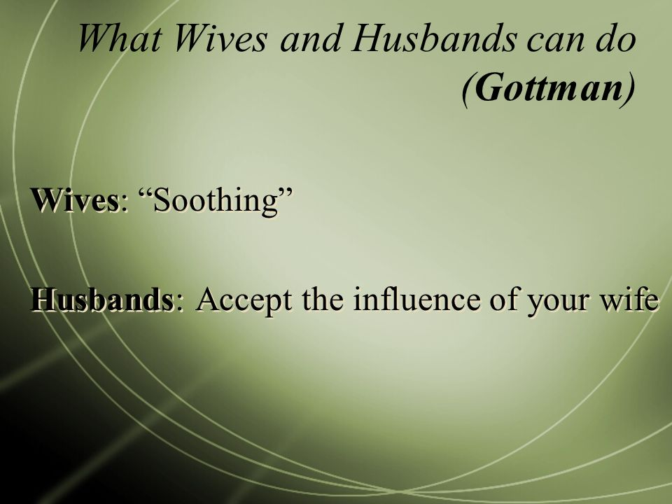 What Wives and Husbands can do (Gottman) Wives: Soothing Husbands: Accept the influence of your wife Wives: Soothing Husbands: Accept the influence of your wife