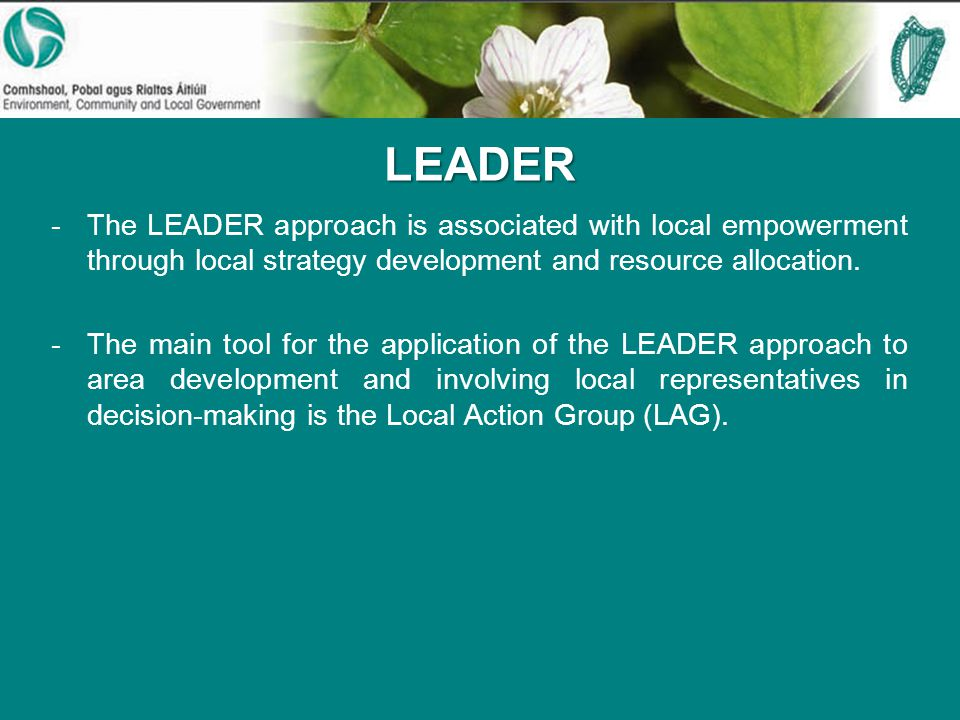 LEADER -The LEADER approach is associated with local empowerment through local strategy development and resource allocation.