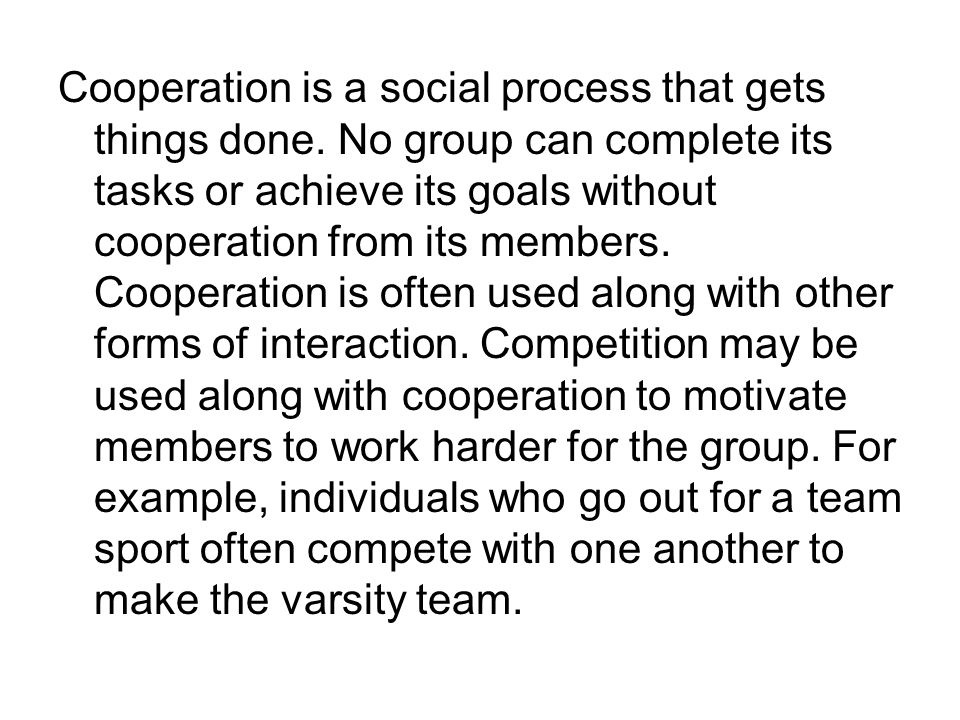 Cooperation is a social process that gets things done. No group can complete its tasks or achieve its goals without cooperation from its members. Coop