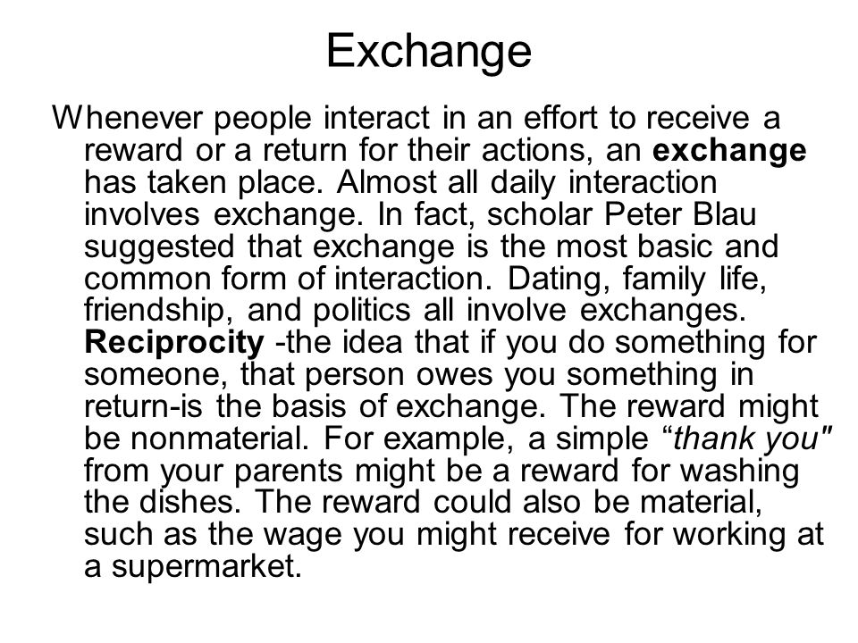 Exchange Whenever people interact in an effort to receive a reward or a return for their actions, an exchange has taken place. Almost all daily intera