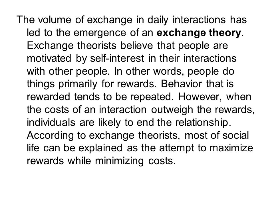The volume of exchange in daily interactions has led to the emergence of an exchange theory. Exchange theorists believe that people are motivated by s