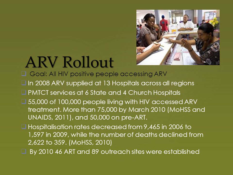 ARV Rollout  Goal: All HIV positive people accessing ARV  In 2008 ARV supplied at 13 Hospitals across all regions  PMTCT services at 6 State and 4 Church Hospitals  55,000 of 100,000 people living with HIV accessed ARV treatment.
