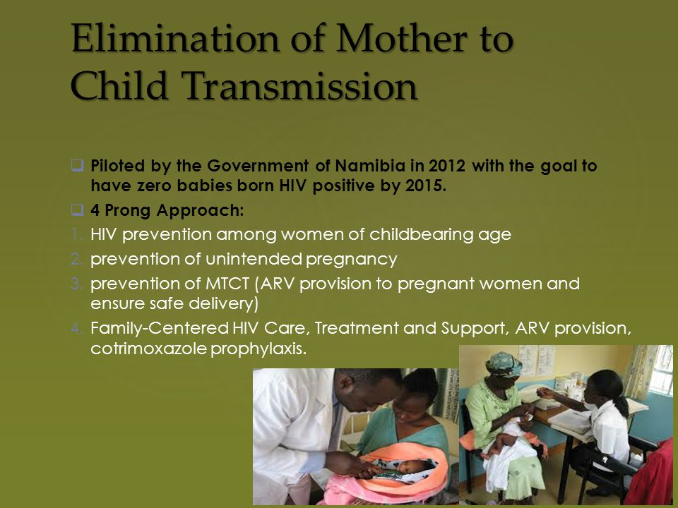 Elimination of Mother to Child Transmission  Piloted by the Government of Namibia in 2012 with the goal to have zero babies born HIV positive by 2015.