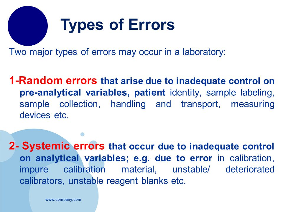 Two major types of errors may occur in a laboratory: 1-Random errors that arise due to inadequate control on pre-analytical variables, patient identity, sample labeling, sample collection, handling and transport, measuring devices etc.