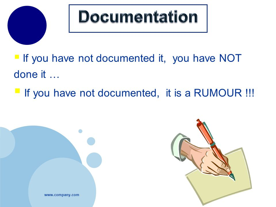  If you have not documented it, you have NOT done it …  If you have not documented, it is a RUMOUR !!!