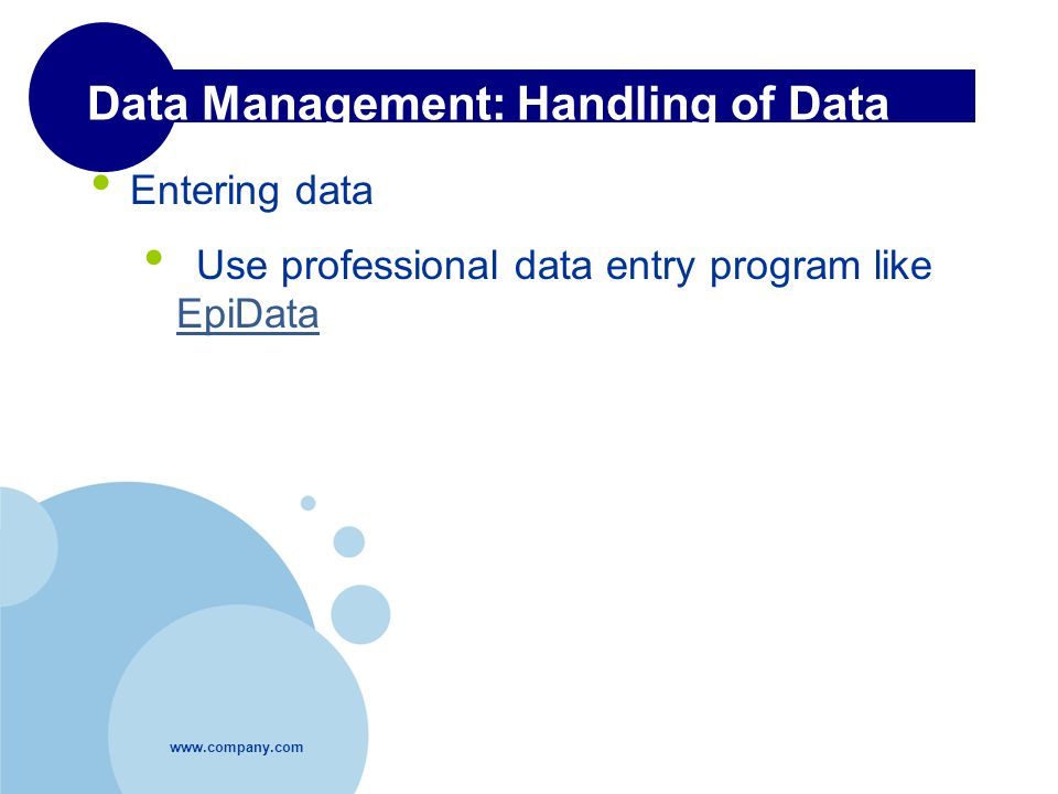 Data Management: Handling of Data Entering data Use professional data entry program like EpiData EpiData