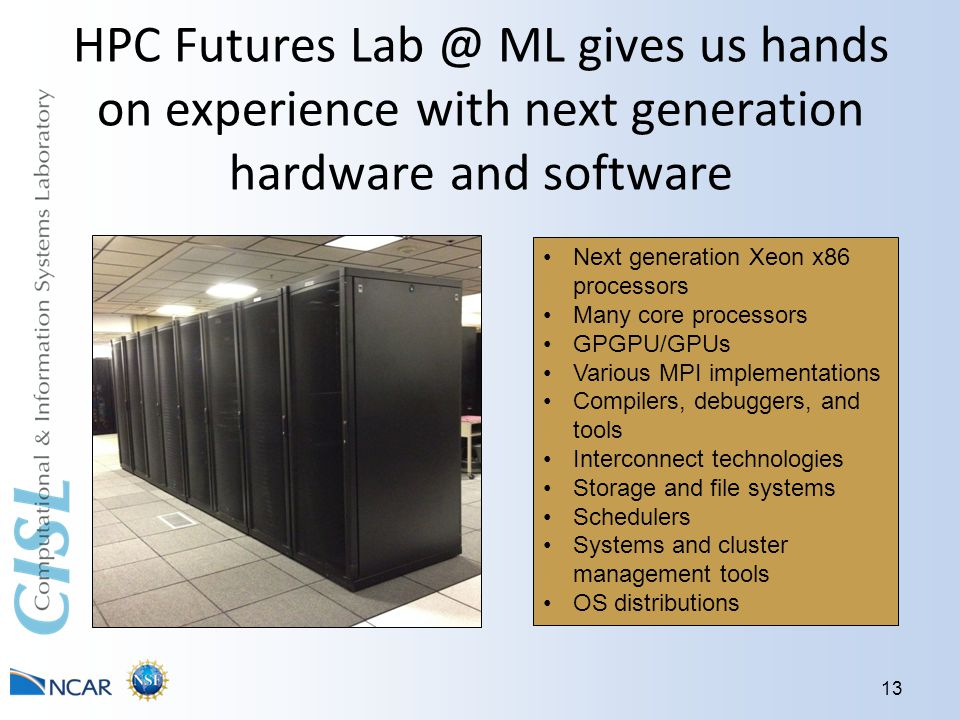 HPC Futures Lab @ ML gives us hands on experience with next generation hardware and software 13 Next generation Xeon x86 processors Many core processors GPGPU/GPUs Various MPI implementations Compilers, debuggers, and tools Interconnect technologies Storage and file systems Schedulers Systems and cluster management tools OS distributions