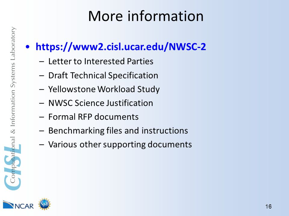 More information 16 https://www2.cisl.ucar.edu/NWSC-2 –Letter to Interested Parties –Draft Technical Specification –Yellowstone Workload Study –NWSC Science Justification –Formal RFP documents –Benchmarking files and instructions –Various other supporting documents