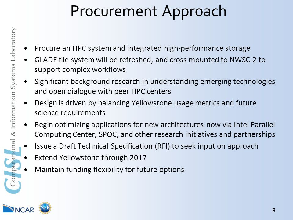 Procurement Approach Procure an HPC system and integrated high-performance storage GLADE file system will be refreshed, and cross mounted to NWSC-2 to support complex workflows Significant background research in understanding emerging technologies and open dialogue with peer HPC centers Design is driven by balancing Yellowstone usage metrics and future science requirements Begin optimizing applications for new architectures now via Intel Parallel Computing Center, SPOC, and other research initiatives and partnerships Issue a Draft Technical Specification (RFI) to seek input on approach Extend Yellowstone through 2017 Maintain funding flexibility for future options 8