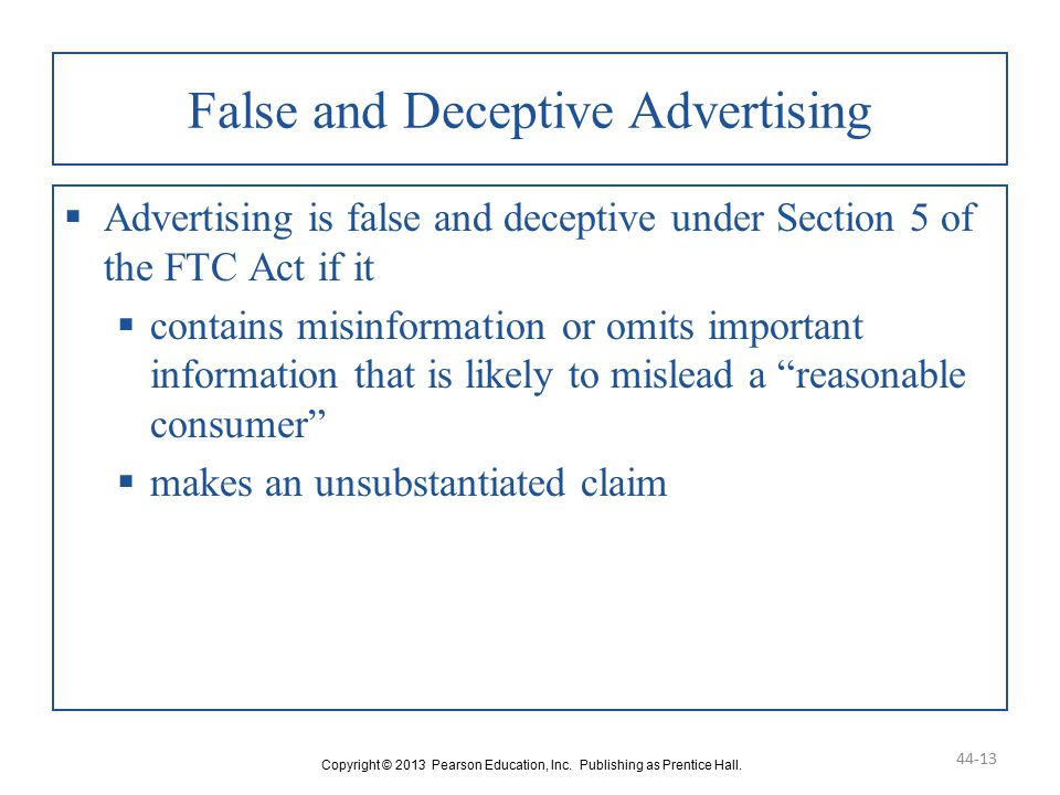 False and Deceptive Advertising  Advertising is false and deceptive under Section 5 of the FTC Act if it  contains misinformation or omits important information that is likely to mislead a reasonable consumer  makes an unsubstantiated claim Copyright © 2013 Pearson Education, Inc.