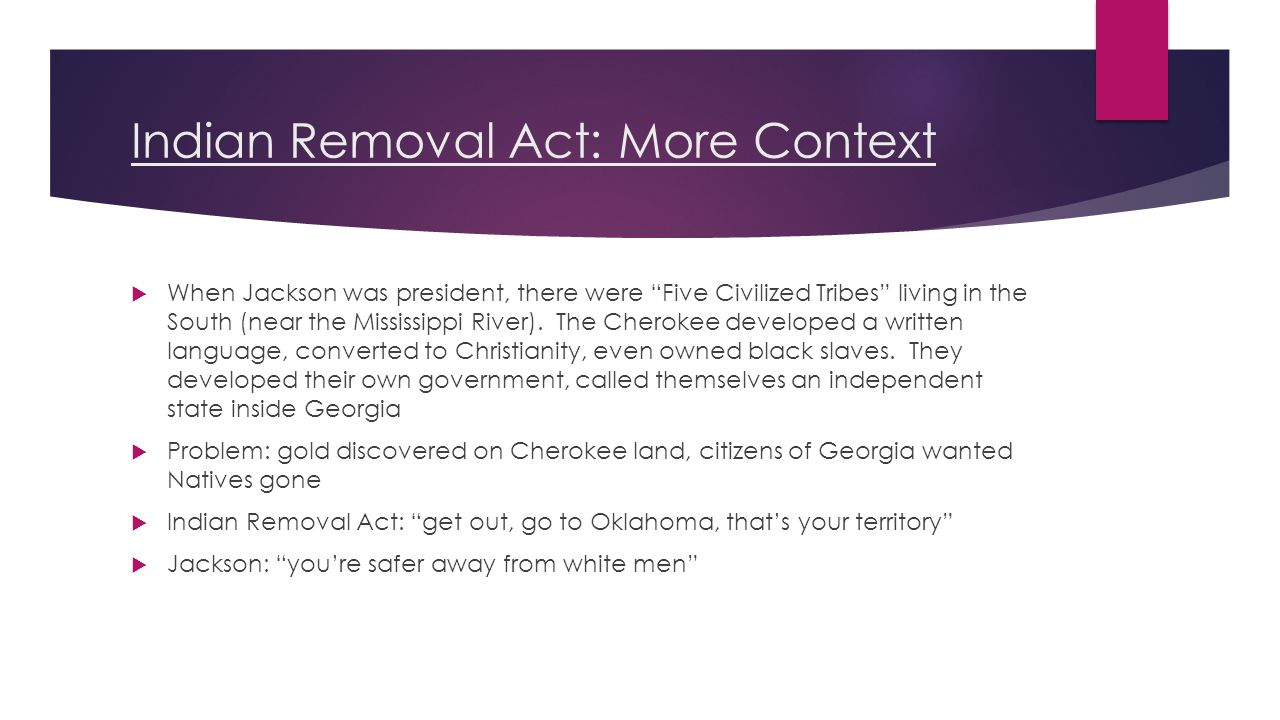 Indian Removal Act: More Context  When Jackson was president, there were Five Civilized Tribes living in the South (near the Mississippi River).