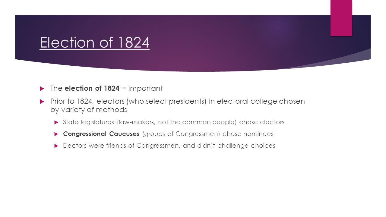 Election of 1824  The election of 1824 = important  Prior to 1824, electors (who select presidents) in electoral college chosen by variety of methods  State legislatures (law-makers, not the common people) chose electors  Congressional Caucuses (groups of Congressmen) chose nominees  Electors were friends of Congressmen, and didn't challenge choices