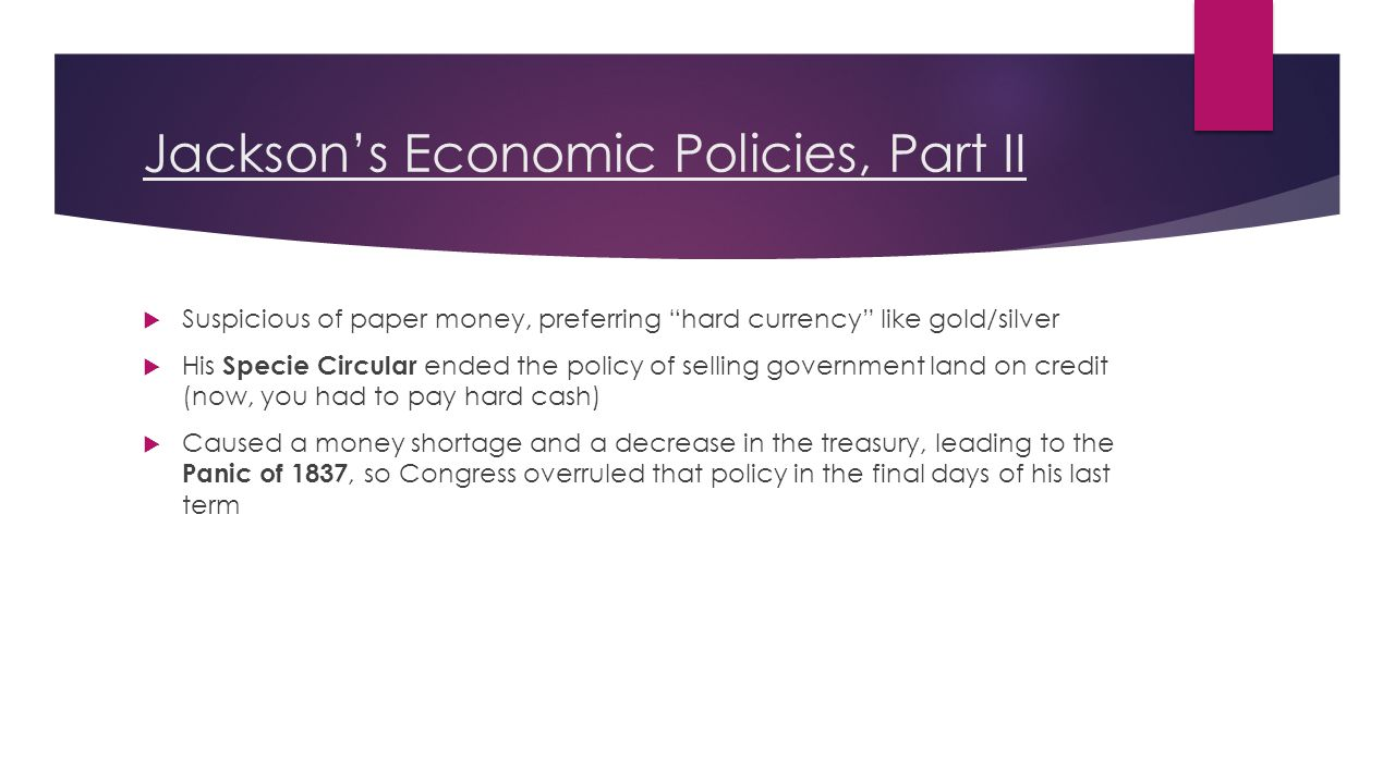 Jackson's Economic Policies, Part II  Suspicious of paper money, preferring hard currency like gold/silver  His Specie Circular ended the policy of selling government land on credit (now, you had to pay hard cash)  Caused a money shortage and a decrease in the treasury, leading to the Panic of 1837, so Congress overruled that policy in the final days of his last term