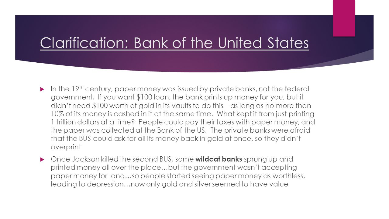 Clarification: Bank of the United States  In the 19 th century, paper money was issued by private banks, not the federal government.