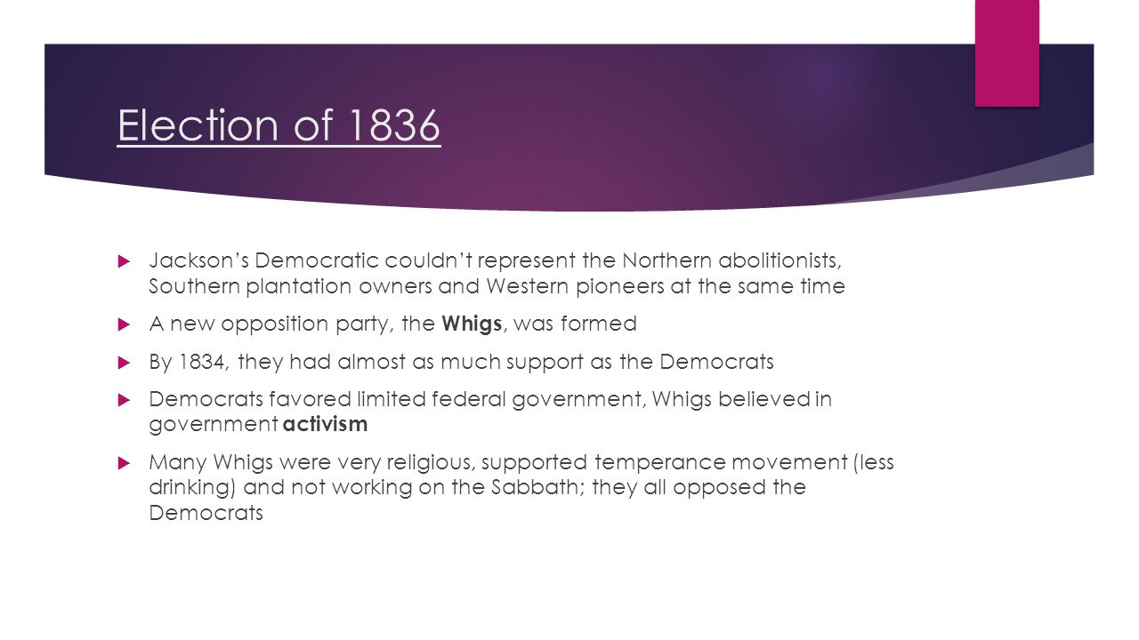 Election of 1836  Jackson's Democratic couldn't represent the Northern abolitionists, Southern plantation owners and Western pioneers at the same time  A new opposition party, the Whigs, was formed  By 1834, they had almost as much support as the Democrats  Democrats favored limited federal government, Whigs believed in government activism  Many Whigs were very religious, supported temperance movement (less drinking) and not working on the Sabbath; they all opposed the Democrats