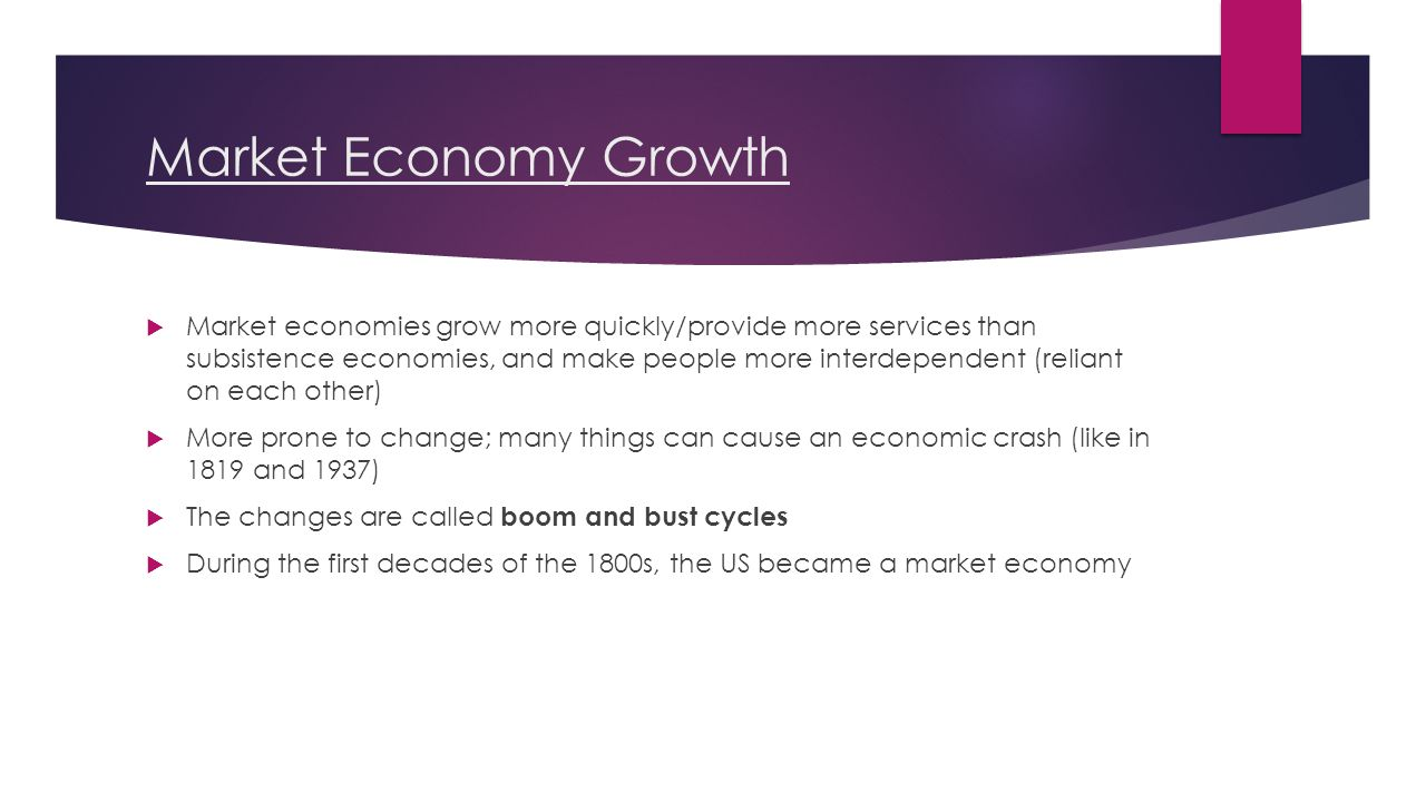 Market Economy Growth  Market economies grow more quickly/provide more services than subsistence economies, and make people more interdependent (reliant on each other)  More prone to change; many things can cause an economic crash (like in 1819 and 1937)  The changes are called boom and bust cycles  During the first decades of the 1800s, the US became a market economy