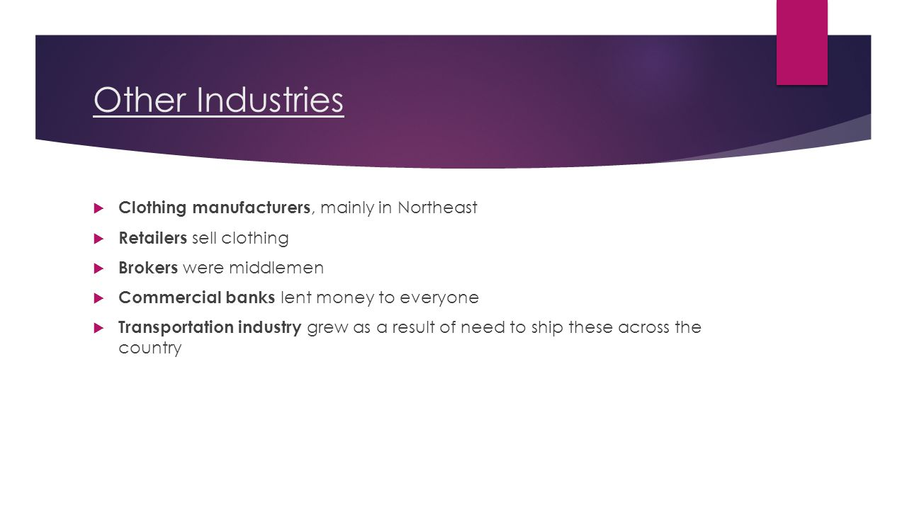 Other Industries  Clothing manufacturers, mainly in Northeast  Retailers sell clothing  Brokers were middlemen  Commercial banks lent money to everyone  Transportation industry grew as a result of need to ship these across the country